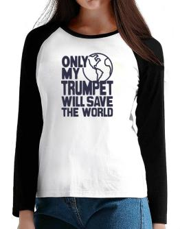Only My Trumpet Will Save The World T-Shirt - Raglan Long Sleeve-Womens