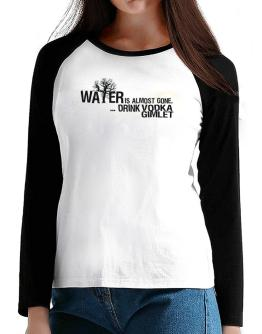 Water Is Almost Gone .. Drink Vodka Gimlet T-Shirt - Raglan Long Sleeve-Womens
