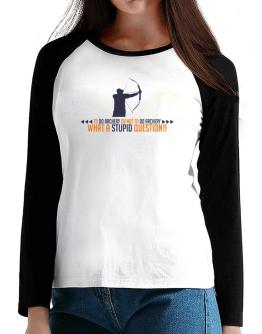To do Archery or not to do Archery, what a stupid question!! T-Shirt - Raglan Long Sleeve-Womens