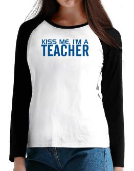 Kiss Me, I Am A Teacher T-Shirt - Raglan Long Sleeve-Womens