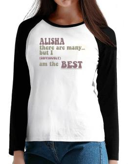 Alisha There Are Many... But I (obviously!) Am The Best T-Shirt - Raglan Long Sleeve-Womens