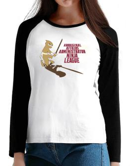 Aboriginal Affairs Administrator Ninja League T-Shirt - Raglan Long Sleeve-Womens