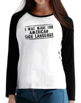 I Was Made For American Sign Language T-Shirt - Raglan Long Sleeve-Womens