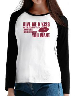 Give Me A Kiss And I Will Teach You All The American Sign Language You Want T-Shirt - Raglan Long Sleeve-Womens
