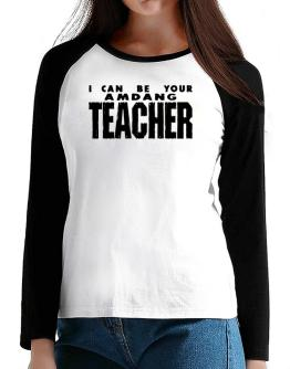 I Can Be You Amdang Teacher T-Shirt - Raglan Long Sleeve-Womens