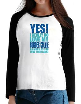 Yes! I Really Do Love My Border Collie T-Shirt - Raglan Long Sleeve-Womens