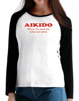Aikido Where The Weak Are Killed And Eaten T-Shirt - Raglan Long Sleeve-Womens