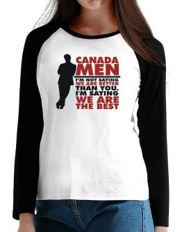 Canada Men I'm Not Saying We're Better Than You. I Am Saying We Are The Best T-Shirt - Raglan Long Sleeve-Womens