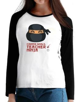 Carrer Goals: Teacher - Ninja T-Shirt - Raglan Long Sleeve-Womens