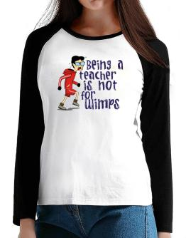 Being A Teacher Is Not For Wimps T-Shirt - Raglan Long Sleeve-Womens