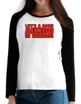 Life Is A Game , Aikido Is Serious !!! T-Shirt - Raglan Long Sleeve-Womens