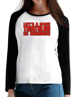 Life Is A Game , Triathlon Is Serious !!! T-Shirt - Raglan Long Sleeve-Womens