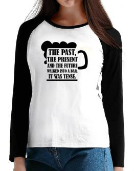 The past, the present, and the future walk into a bar T-Shirt - Raglan Long Sleeve-Womens
