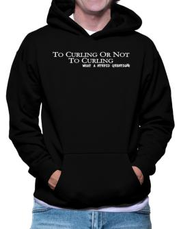 To Curling Or Not To Curling, What A Stupid Question Hoodie