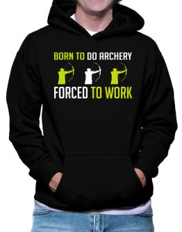 """ BORN TO do Archery , FORCED TO WORK "" Hoodie"