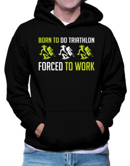 """"""" BORN TO do Triathlon , FORCED TO WORK """" Hoodie"""