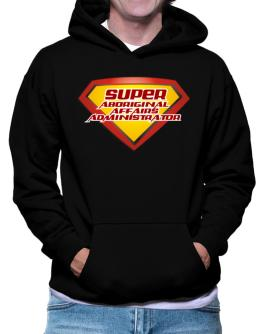 Super Aboriginal Affairs Administrator Hoodie