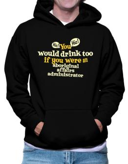 You Would Drink Too, If You Were An Aboriginal Affairs Administrator Hoodie