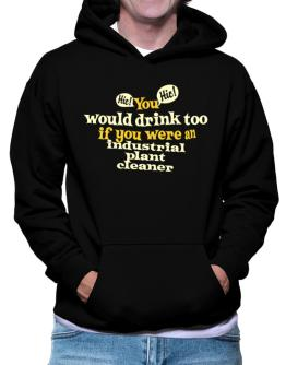 You Would Drink Too, If You Were An Industrial Plant Cleaner Hoodie