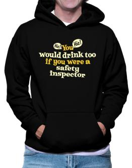 You Would Drink Too, If You Were A Safety Inspector Hoodie