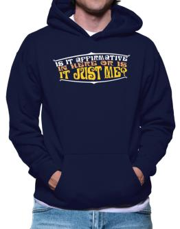 Is It Affirmative In Here Or Is It Just Me? Hoodie