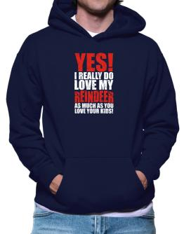 Yes! I Really Do Love My Reindeer As Much As You Love Your Kids! Hoodie