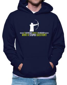 To do Archery or not to do Archery, what a stupid question!! Hoodie
