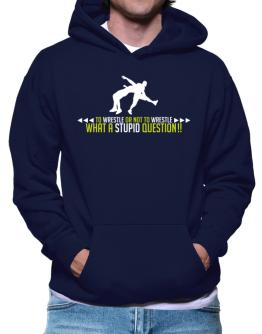 To Wrestle or not to Wrestle, what a stupid question!! Hoodie