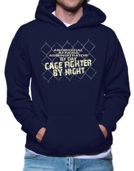 Aboriginal Affairs Administrator By Day, Cage Fighter By Night Hoodie
