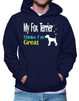 My Fox Terrier , Thinks I Am Great Hoodie