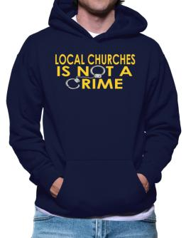 Local Churches Is Not A Crime Hoodie
