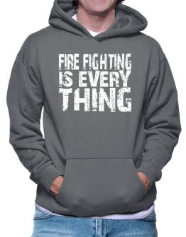 Fire Fighting Is Everything Hoodie