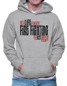 Life Without Fire Fighting Is Not Life Hoodie