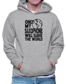 Only My Saxophone Will Save The World Hoodie