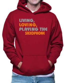 Living Loving Playing The Saxophone Hoodie