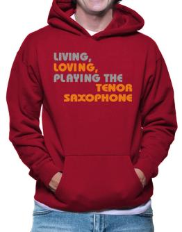 Living Loving Playing The Tenor Saxophone Hoodie