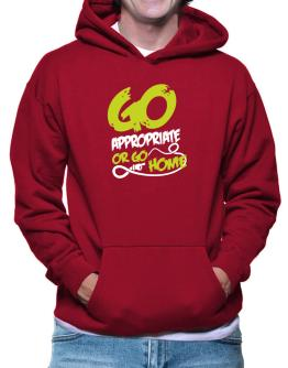 Go Appropriate Or Go Home Hoodie