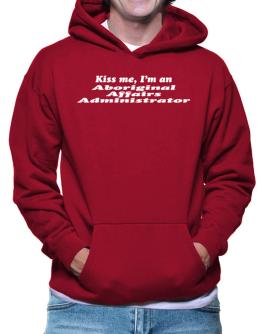 Kiss Me, I Am An Aboriginal Affairs Administrator Hoodie