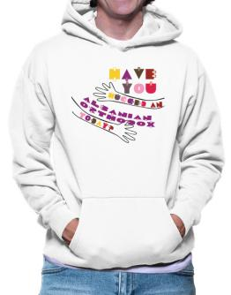 Have You Hugged An Albanian Orthodox Today? Hoodie