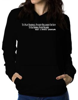 To Play Baseball Pocket Billiards Or Not To Play Baseball Pocket Billiards, What A Stupid Question Women Hoodie