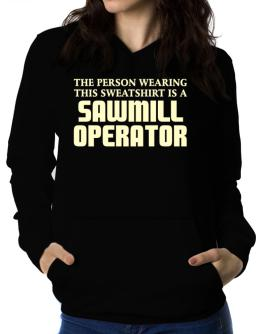 The Person Wearing This Sweatshirt Is A Sawmill Operator Women Hoodie
