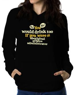 You Would Drink Too, If You Were An Aboriginal Affairs Administrator Women Hoodie
