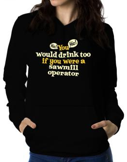 You Would Drink Too, If You Were A Sawmill Operator Women Hoodie