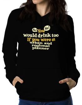You Would Drink Too, If You Were An Urban And Regional Planner Women Hoodie