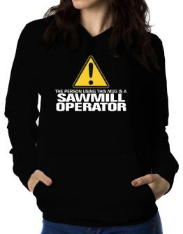 The Person Using This Mug Is A Sawmill Operator Women Hoodie