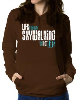 Life Without Skywalking ... Is Not Life ! Women Hoodie