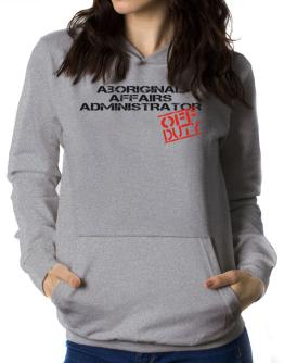 Aboriginal Affairs Administrator - Off Duty Women Hoodie