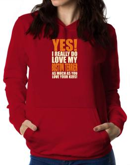 Yes! I Really Do Love My Boston Terrier Women Hoodie