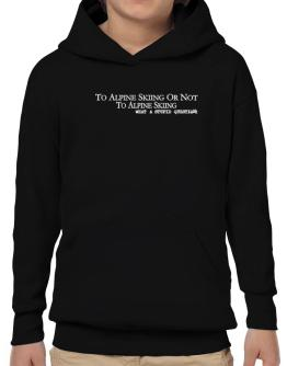 To Alpine Skiing Or Not To Alpine Skiing, What A Stupid Question Hoodie-Boys