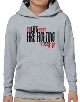 Life Without Fire Fighting Is Not Life Hoodie-Boys